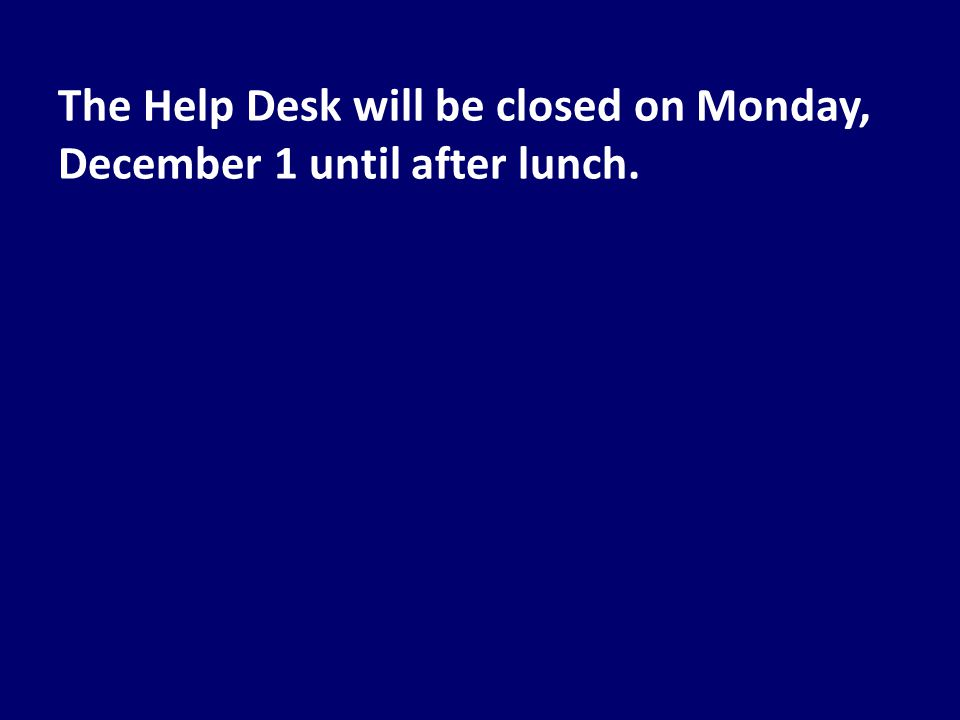 The Help Desk will be closed on Monday, December 1 until after lunch.