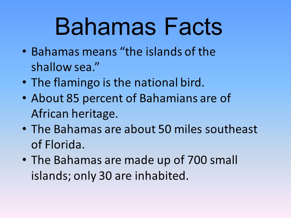 Bahamas means the islands of the shallow sea. The flamingo is the national bird.