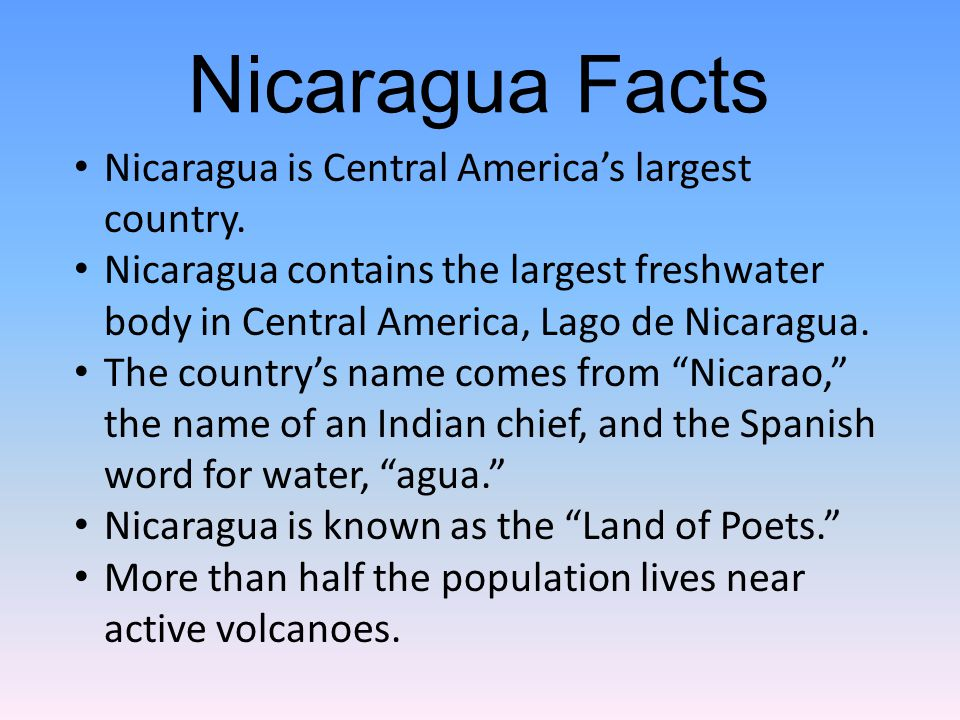 Nicaragua is Central America's largest country. Nicaragua contains the largest freshwater body in Central America, Lago de Nicaragua. The country's na