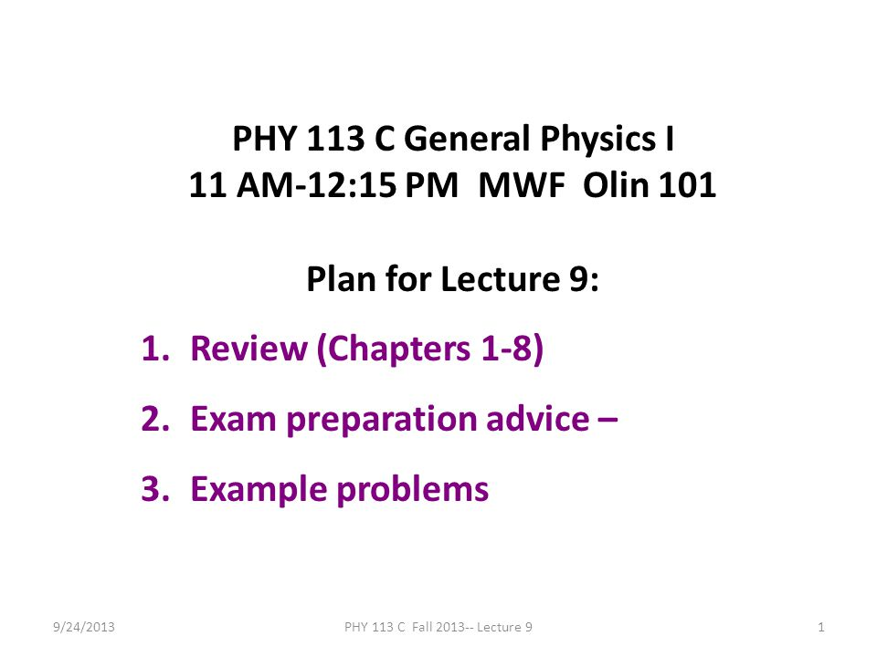 9/24/2013PHY 113 C Fall 2013-- Lecture 91 PHY 113 C General Physics I 11 AM-12:15 PM MWF Olin 101 Plan for Lecture 9: 1.Review (Chapters 1-8) 2.Exam p
