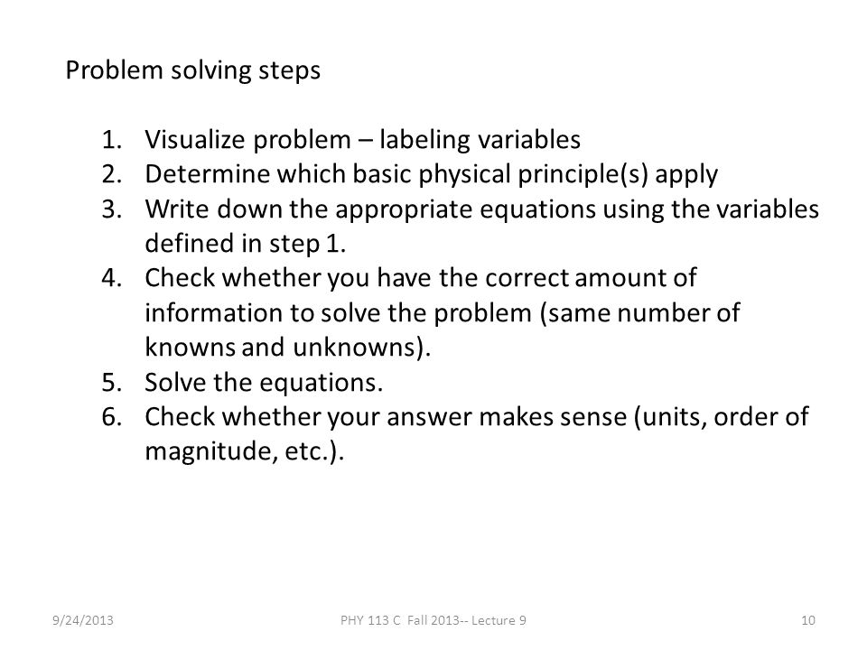 Problem solving steps 1.Visualize problem – labeling variables 2.Determine which basic physical principle(s) apply 3.Write down the appropriate equati