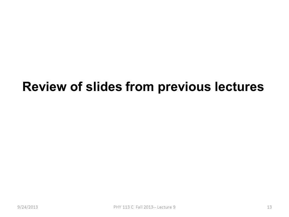 9/24/2013PHY 113 C Fall 2013-- Lecture 913 Review of slides from previous lectures