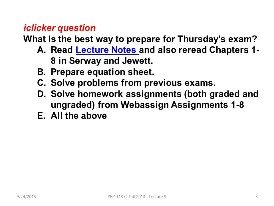 9/24/2013PHY 113 C Fall 2013-- Lecture 93 iclicker question What is the best way to prepare for Thursday's exam.