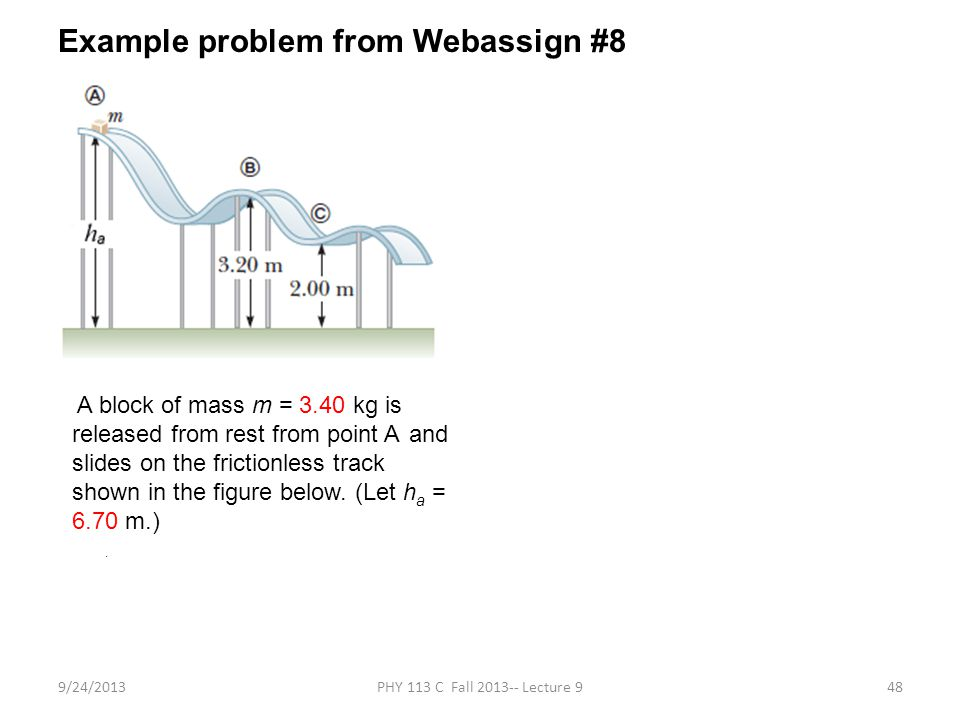 9/24/2013PHY 113 C Fall 2013-- Lecture 948 Example problem from Webassign #8 A block of mass m = 3.40 kg is released from rest from point A and slides