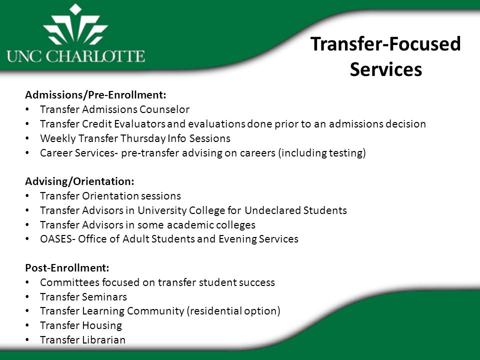Transfer-Focused Services Admissions/Pre-Enrollment: Transfer Admissions Counselor Transfer Credit Evaluators and evaluations done prior to an admissions decision Weekly Transfer Thursday Info Sessions Career Services- pre-transfer advising on careers (including testing) Advising/Orientation: Transfer Orientation sessions Transfer Advisors in University College for Undeclared Students Transfer Advisors in some academic colleges OASES- Office of Adult Students and Evening Services Post-Enrollment: Committees focused on transfer student success Transfer Seminars Transfer Learning Community (residential option) Transfer Housing Transfer Librarian