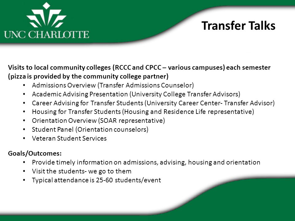 Transfer Talks Visits to local community colleges (RCCC and CPCC – various campuses) each semester (pizza is provided by the community college partner) Admissions Overview (Transfer Admissions Counselor) Academic Advising Presentation (University College Transfer Advisors) Career Advising for Transfer Students (University Career Center- Transfer Advisor) Housing for Transfer Students (Housing and Residence Life representative) Orientation Overview (SOAR representative) Student Panel (Orientation counselors) Veteran Student Services Goals/Outcomes: Provide timely information on admissions, advising, housing and orientation Visit the students- we go to them Typical attendance is 25-60 students/event