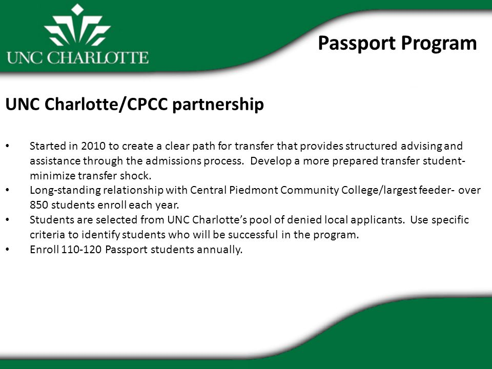 Passport Program UNC Charlotte/CPCC partnership Started in 2010 to create a clear path for transfer that provides structured advising and assistance through the admissions process.