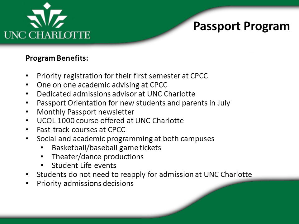 Program Benefits: Priority registration for their first semester at CPCC One on one academic advising at CPCC Dedicated admissions advisor at UNC Charlotte Passport Orientation for new students and parents in July Monthly Passport newsletter UCOL 1000 course offered at UNC Charlotte Fast-track courses at CPCC Social and academic programming at both campuses Basketball/baseball game tickets Theater/dance productions Student Life events Students do not need to reapply for admission at UNC Charlotte Priority admissions decisions Passport Program