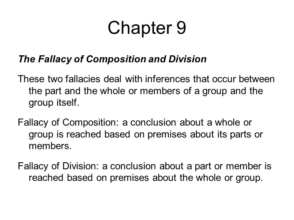 Chapter 9 The Fallacy of Composition and Division These two fallacies deal with inferences that occur between the part and the whole or members of a group and the group itself.