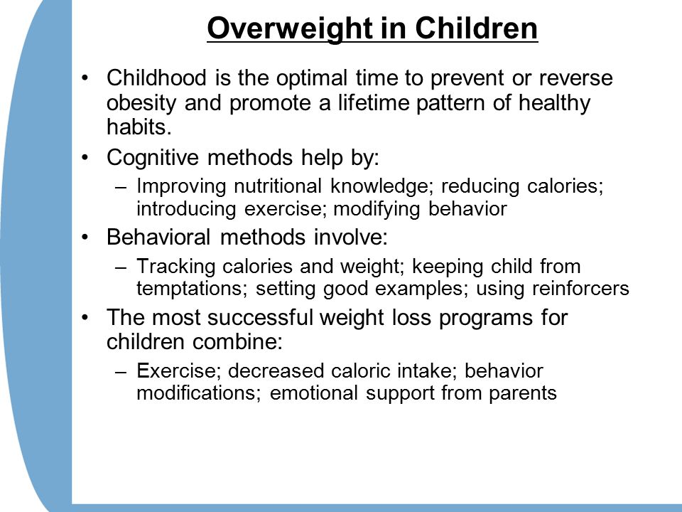 Overweight in Children Childhood is the optimal time to prevent or reverse obesity and promote a lifetime pattern of healthy habits.