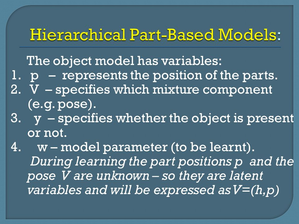 The object model has variables: 1. p – represents the position of the parts. 2. V – specifies which mixture component (e.g. pose). 3. y – specifies wh
