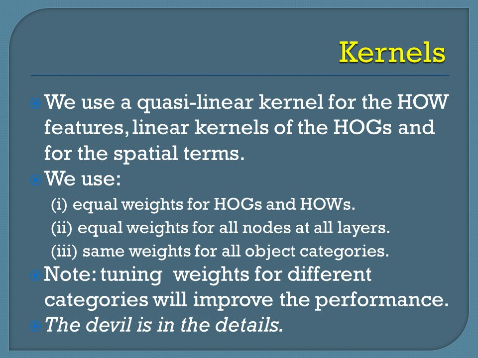  We use a quasi-linear kernel for the HOW features, linear kernels of the HOGs and for the spatial terms.  We use: (i) equal weights for HOGs and HO