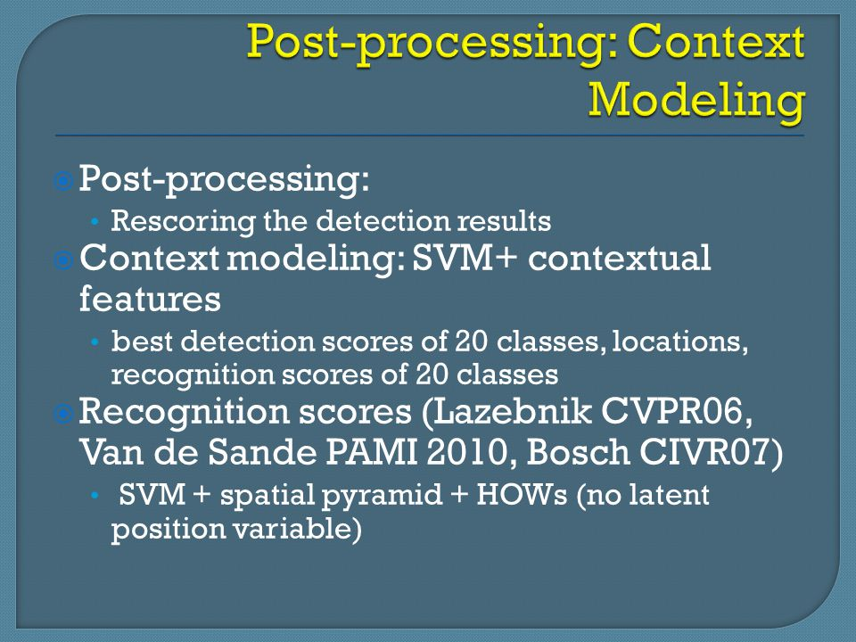  Post-processing: Rescoring the detection results  Context modeling: SVM+ contextual features best detection scores of 20 classes, locations, recogn