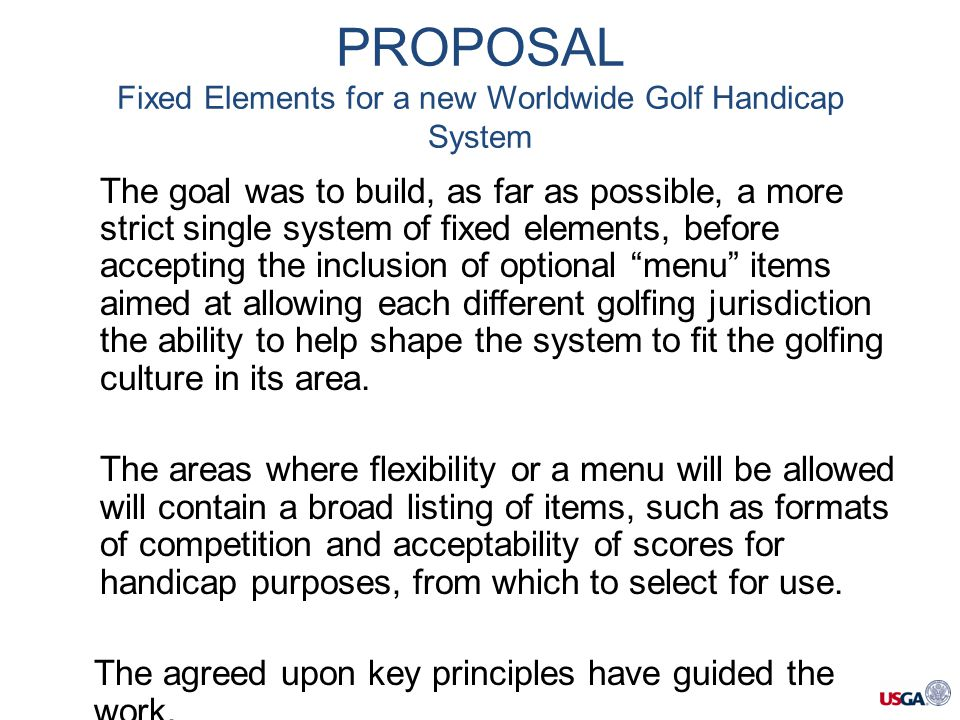 The goal was to build, as far as possible, a more strict single system of fixed elements, before accepting the inclusion of optional menu items aimed at allowing each different golfing jurisdiction the ability to help shape the system to fit the golfing culture in its area.