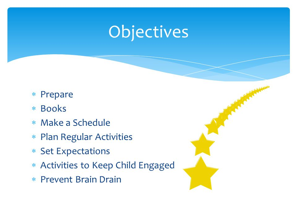  Prepare  Books  Make a Schedule  Plan Regular Activities  Set Expectations  Activities to Keep Child Engaged  Prevent Brain Drain Objectives