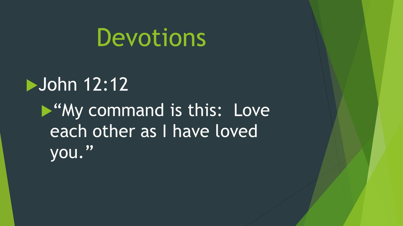 Devotions  John 12:12  My command is this: Love each other as I have loved you.