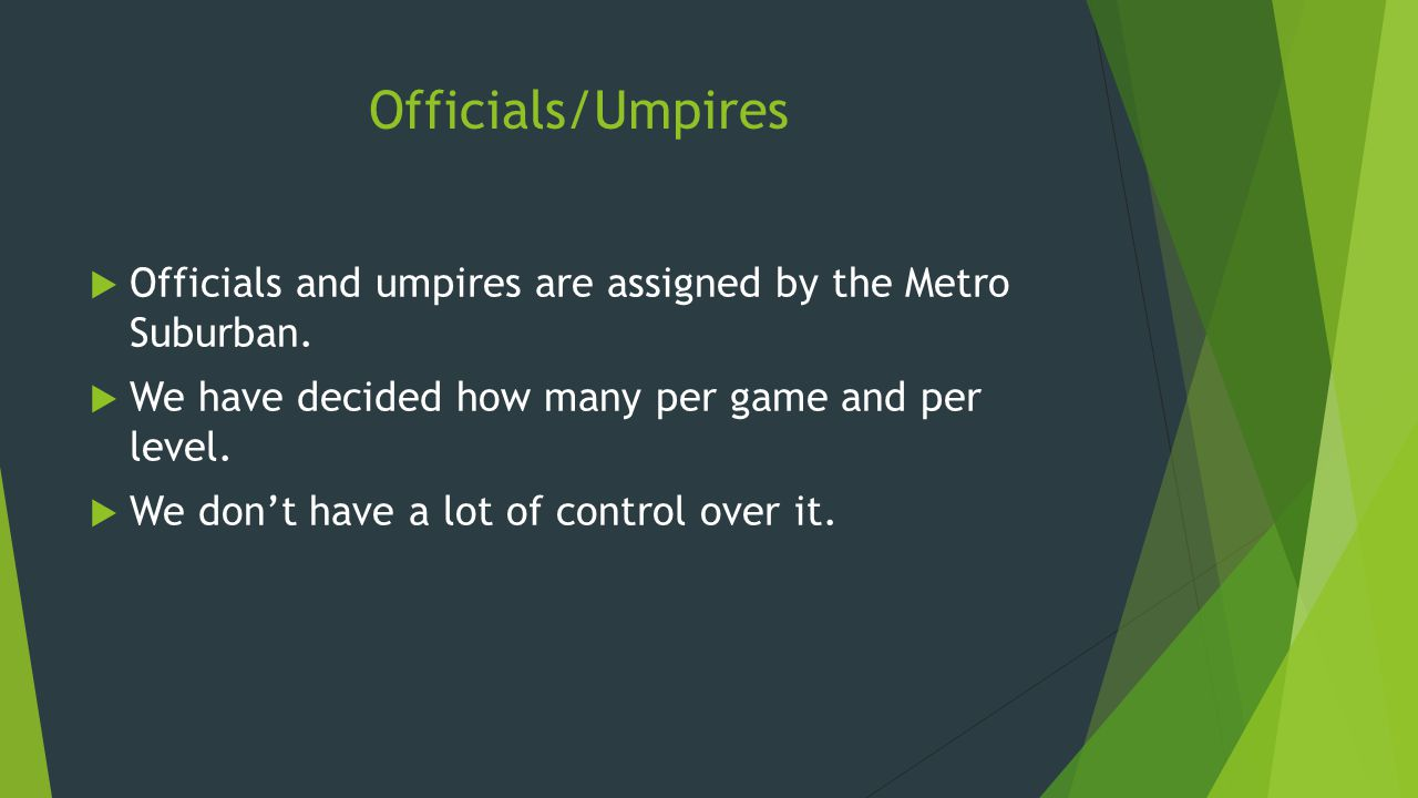 Officials/Umpires  Officials and umpires are assigned by the Metro Suburban.