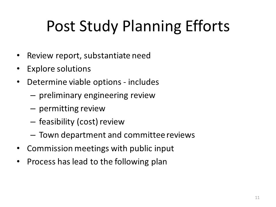 Post Study Planning Efforts Review report, substantiate need Explore solutions Determine viable options - includes – preliminary engineering review – permitting review – feasibility (cost) review – Town department and committee reviews Commission meetings with public input Process has lead to the following plan 11