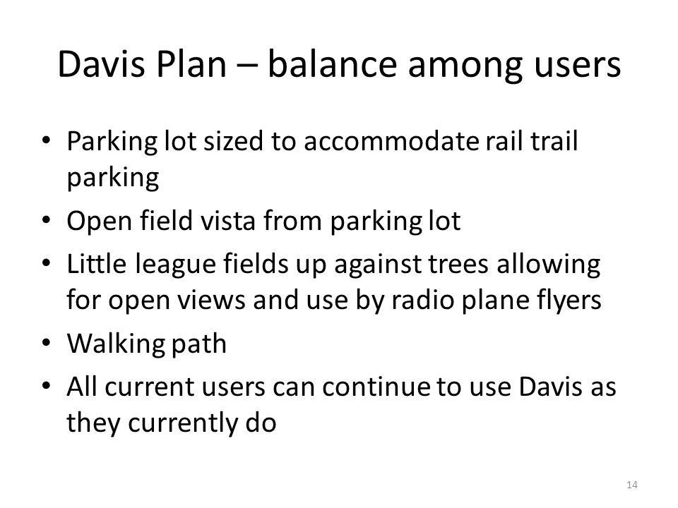 Davis Plan – balance among users Parking lot sized to accommodate rail trail parking Open field vista from parking lot Little league fields up against trees allowing for open views and use by radio plane flyers Walking path All current users can continue to use Davis as they currently do 14