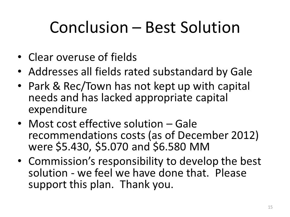 Conclusion – Best Solution Clear overuse of fields Addresses all fields rated substandard by Gale Park & Rec/Town has not kept up with capital needs and has lacked appropriate capital expenditure Most cost effective solution – Gale recommendations costs (as of December 2012) were $5.430, $5.070 and $6.580 MM Commission's responsibility to develop the best solution - we feel we have done that.