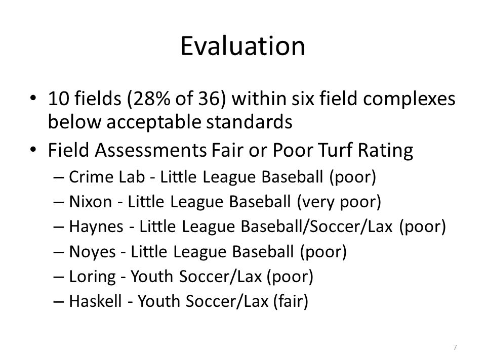 Evaluation 10 fields (28% of 36) within six field complexes below acceptable standards Field Assessments Fair or Poor Turf Rating – Crime Lab - Little League Baseball (poor) – Nixon - Little League Baseball (very poor) – Haynes - Little League Baseball/Soccer/Lax (poor) – Noyes - Little League Baseball (poor) – Loring - Youth Soccer/Lax (poor) – Haskell - Youth Soccer/Lax (fair) 7