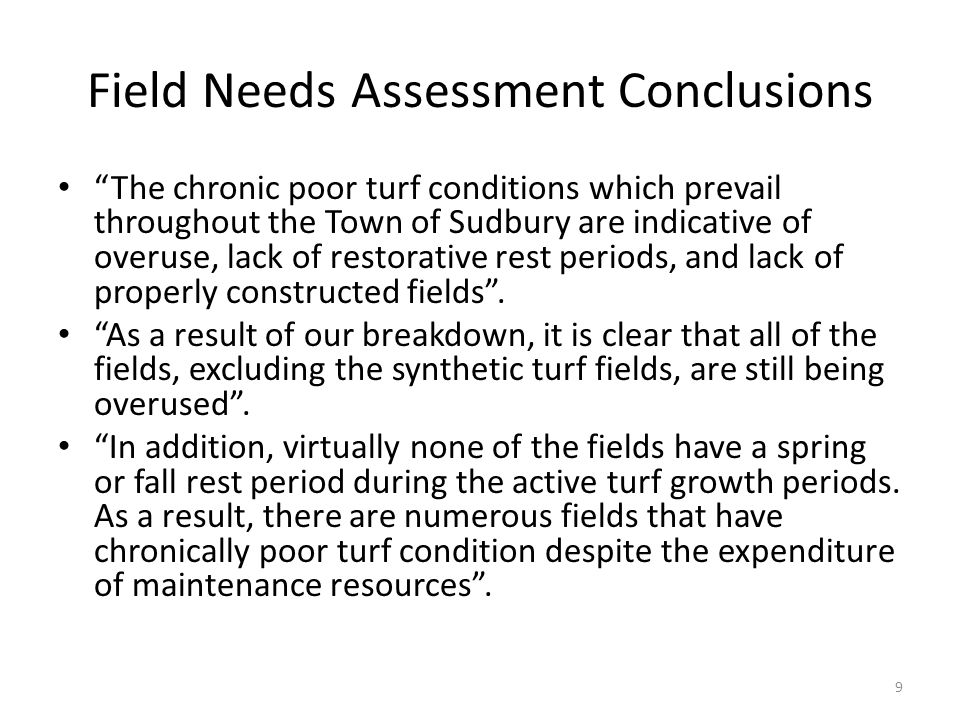 Field Needs Assessment Conclusions The chronic poor turf conditions which prevail throughout the Town of Sudbury are indicative of overuse, lack of restorative rest periods, and lack of properly constructed fields .