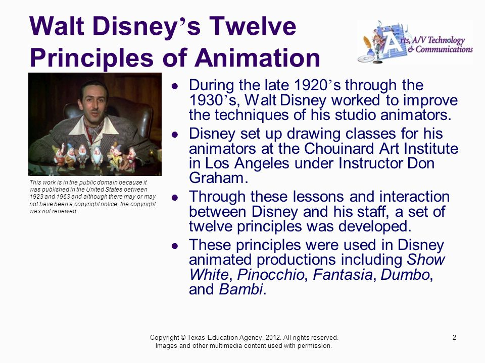 2 Walt Disney ' s Twelve Principles of Animation During the late 1920 ' s through the 1930 ' s, Walt Disney worked to improve the techniques of his studio animators.