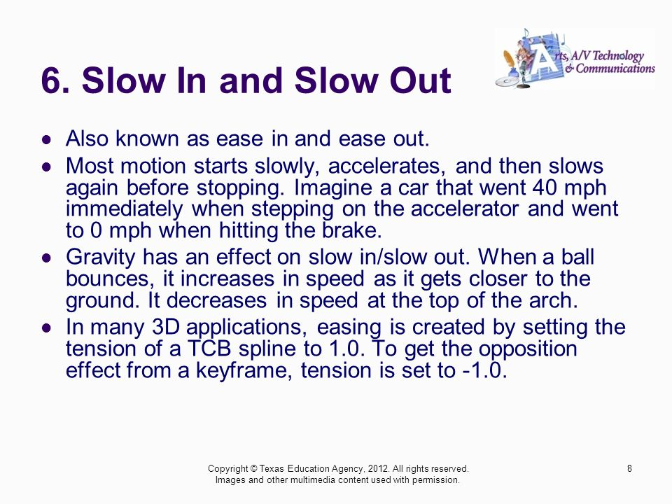 6. Slow In and Slow Out Also known as ease in and ease out.
