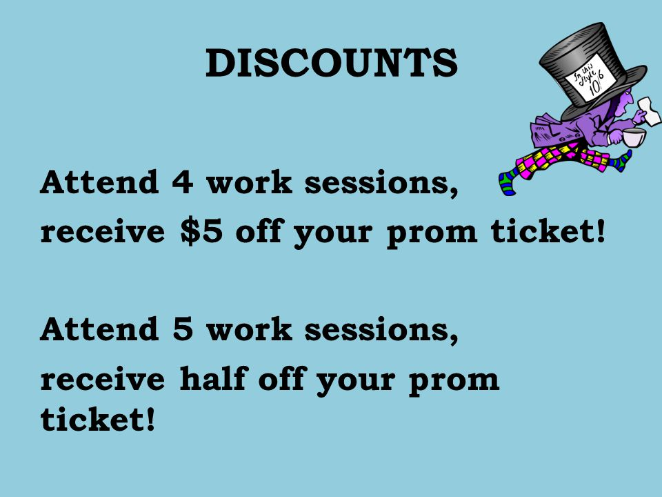 DISCOUNTS Attend 4 work sessions, receive $5 off your prom ticket.