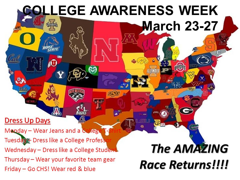 COLLEGE AWARENESS WEEK March 23-27 Dress Up Days Monday – Wear Jeans and a College T-Shirt Tuesday – Dress like a College Professor Wednesday – Dress like a College Student Thursday – Wear your favorite team gear Friday – Go CHS.