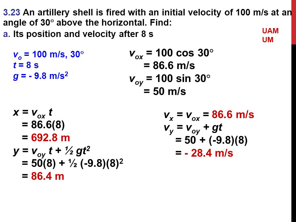 3.23 An artillery shell is fired with an initial velocity of 100 m/s at an angle of 30  above the horizontal. Find: a. Its position and velocity afte