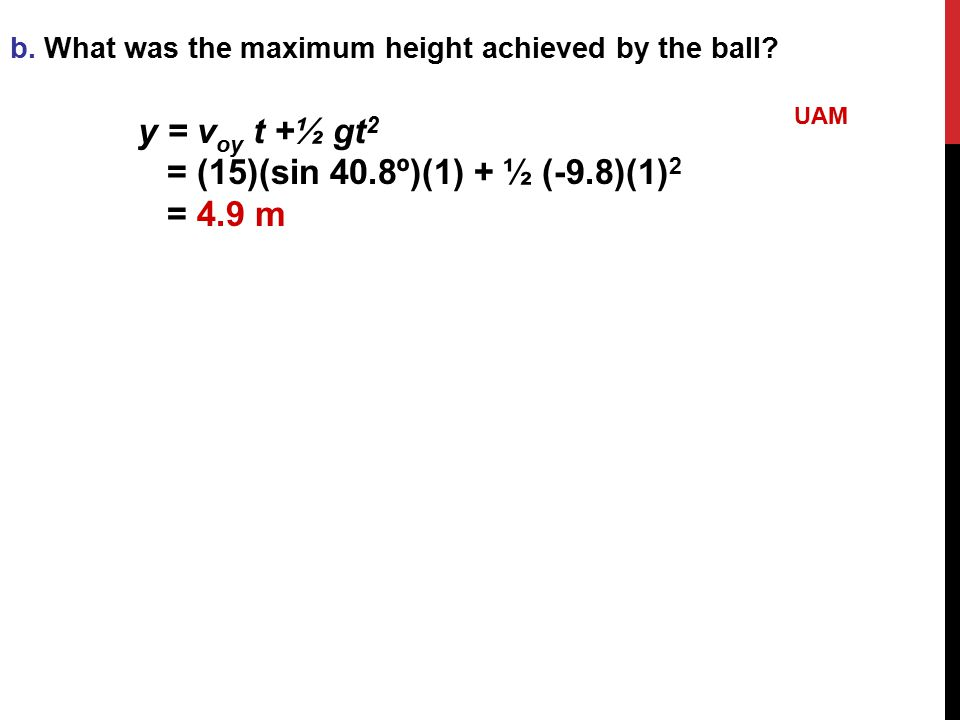 b. What was the maximum height achieved by the ball? y = v oy t +½ gt 2 = (15)(sin 40.8º)(1) + ½ (-9.8)(1) 2 = 4.9 m UAM