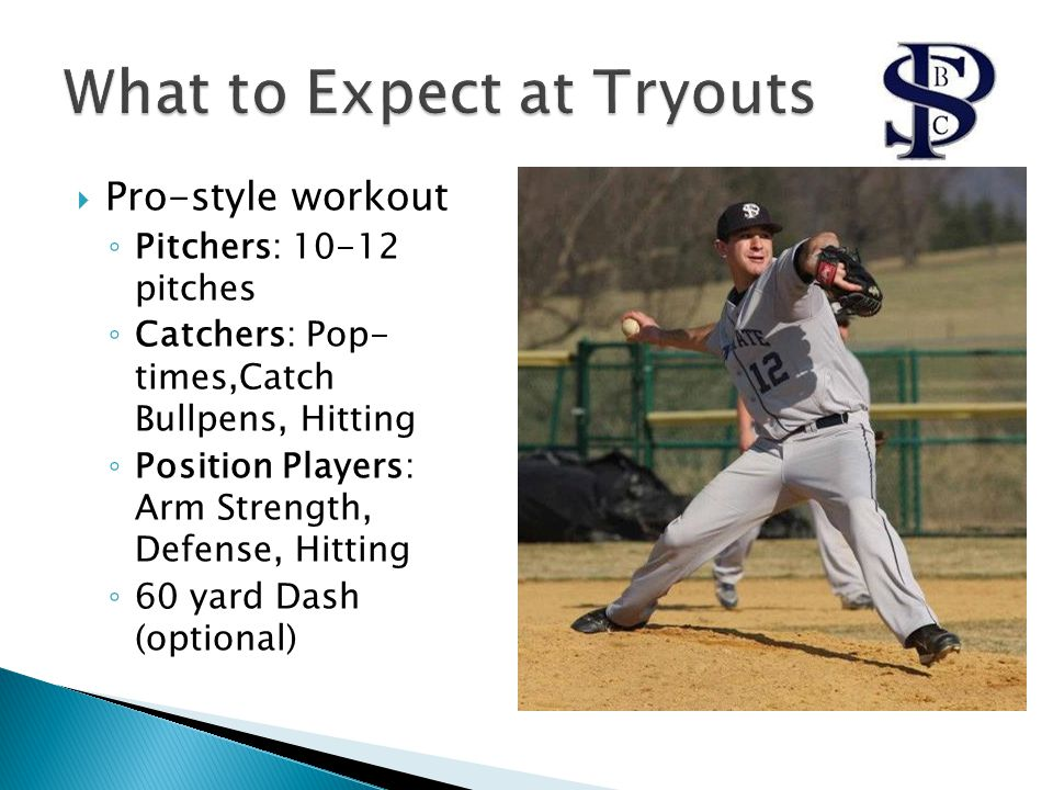  Pro-style workout ◦ Pitchers: 10-12 pitches ◦ Catchers: Pop- times,Catch Bullpens, Hitting ◦ Position Players: Arm Strength, Defense, Hitting ◦ 60 yard Dash (optional)