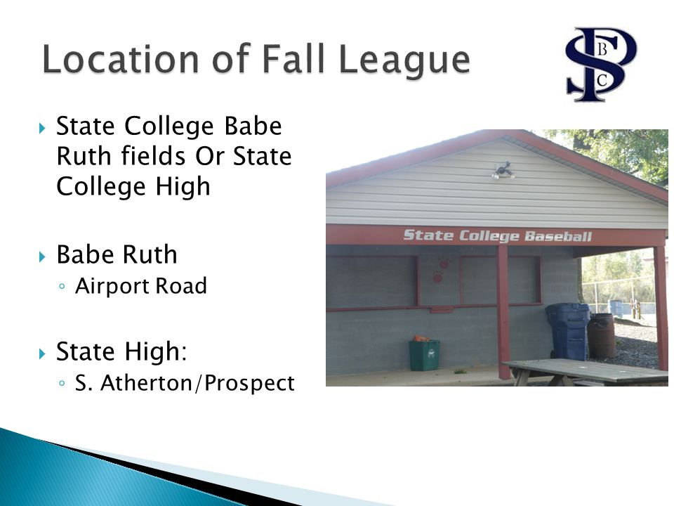  State College Babe Ruth fields Or State College High  Babe Ruth ◦ Airport Road  State High: ◦ S. Atherton/Prospect