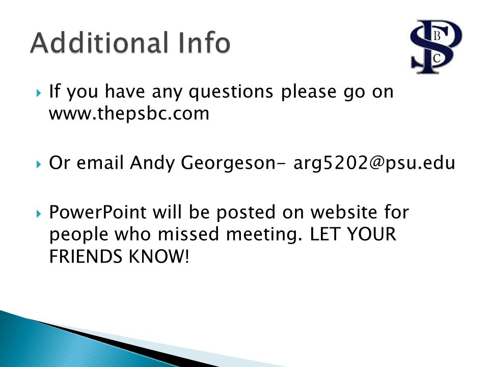  If you have any questions please go on www.thepsbc.com  Or email Andy Georgeson- arg5202@psu.edu  PowerPoint will be posted on website for people