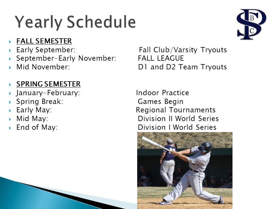  FALL SEMESTER  Early September: Fall Club/Varsity Tryouts  September-Early November: FALL LEAGUE  Mid November: D1 and D2 Team Tryouts  SPRING SEMESTER  January-February: Indoor Practice  Spring Break: Games Begin  Early May: Regional Tournaments  Mid May: Division II World Series  End of May: Division I World Series