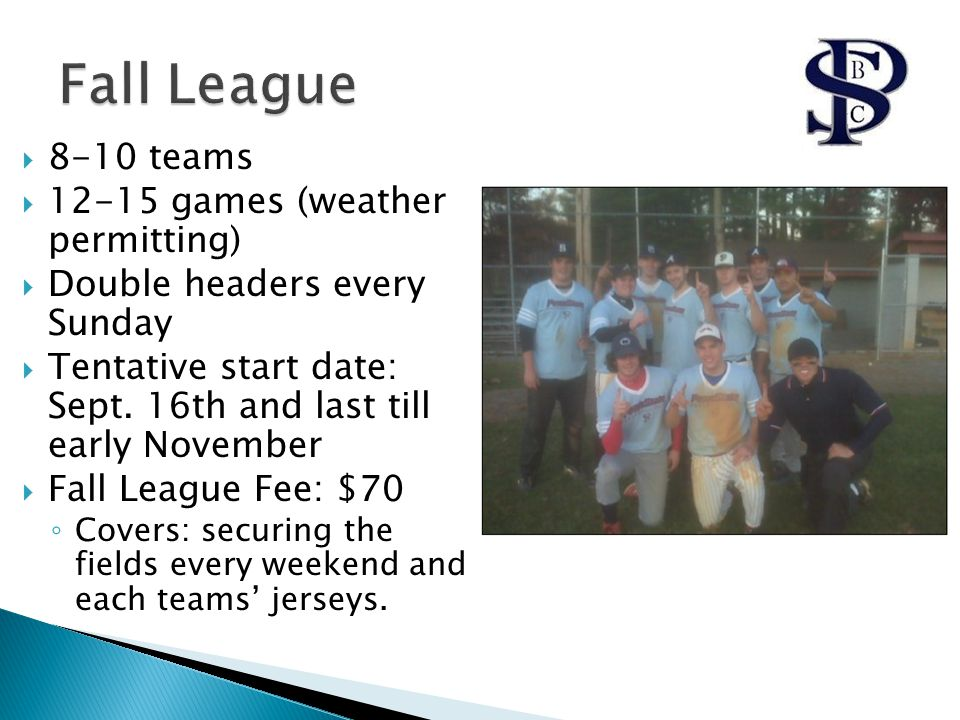  8-10 teams  12-15 games (weather permitting)  Double headers every Sunday  Tentative start date: Sept.