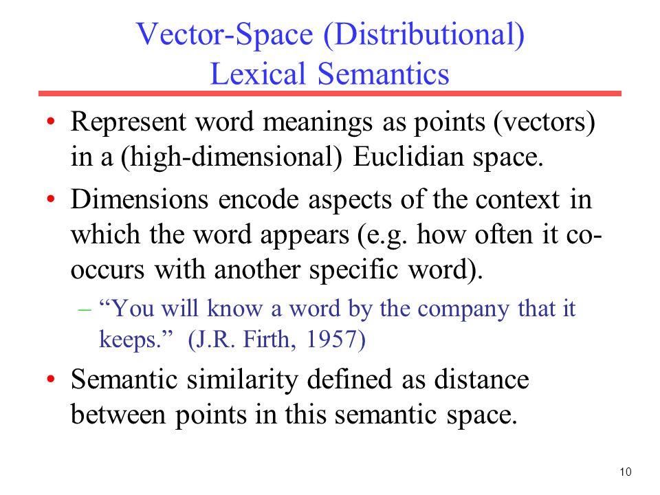Vector-Space (Distributional) Lexical Semantics Represent word meanings as points (vectors) in a (high-dimensional) Euclidian space.