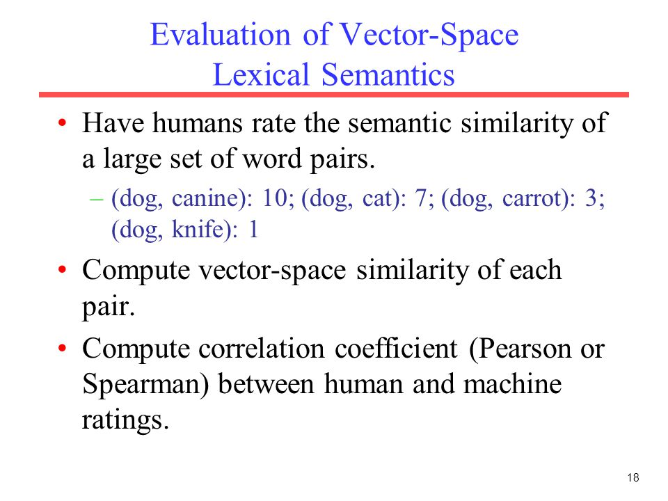 Evaluation of Vector-Space Lexical Semantics Have humans rate the semantic similarity of a large set of word pairs.