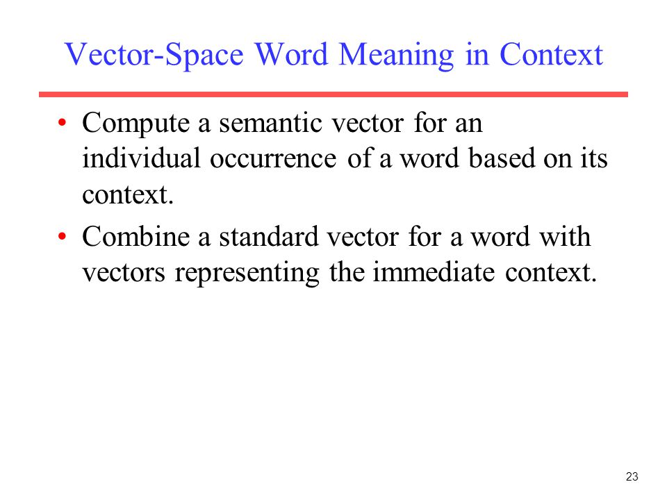 Vector-Space Word Meaning in Context Compute a semantic vector for an individual occurrence of a word based on its context.