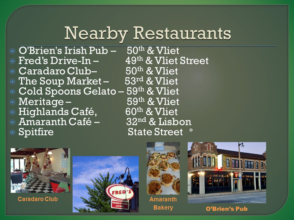  O Brien s Irish Pub – 50 th & Vliet  Fred's Drive-In – 49 th & Vliet Street  Caradaro Club– 50 th & Vliet  The Soup Market – 53 rd & Vliet  Cold Spoons Gelato – 59 th & Vliet  Meritage – 59 th & Vliet  Highlands Café, 60 th & Vliet  Amaranth Café – 32 nd & Lisbon  Spitfire State Street O'Brien's Pub Amaranth Bakery Caradaro Club