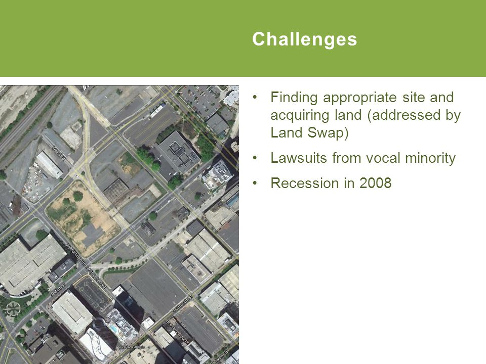 Finding appropriate site and acquiring land (addressed by Land Swap) Lawsuits from vocal minority Recession in 2008