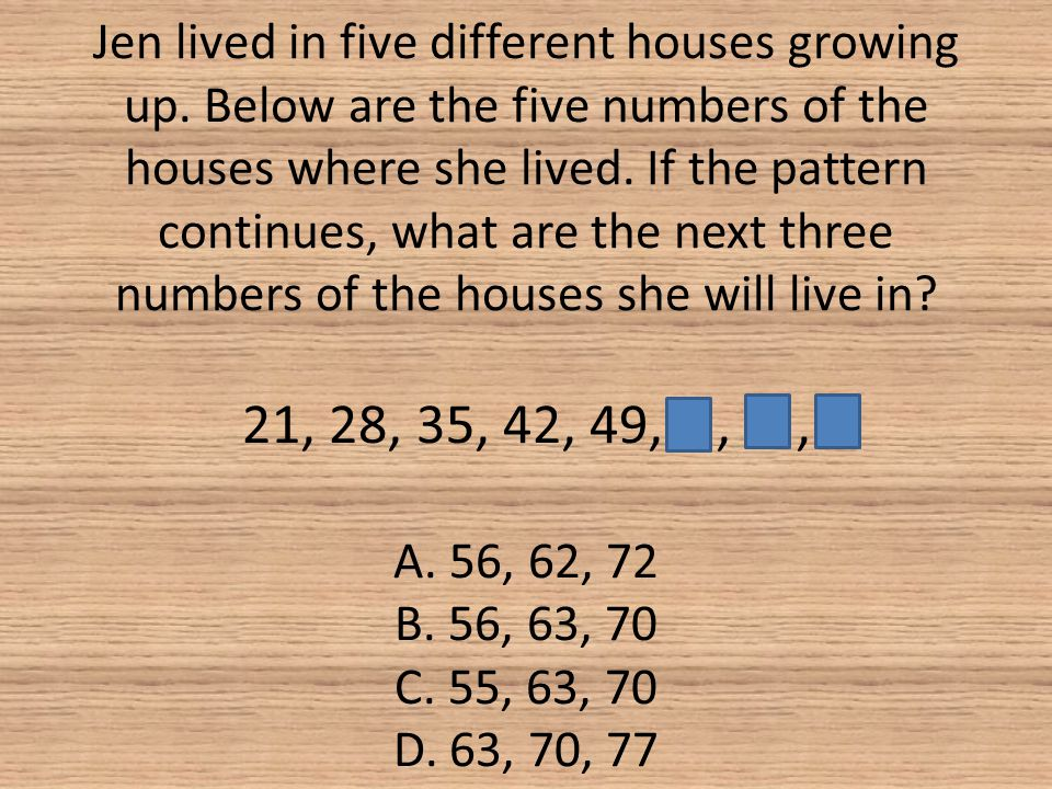 Jen lived in five different houses growing up. Below are the five numbers of the houses where she lived. If the pattern continues, what are the next t