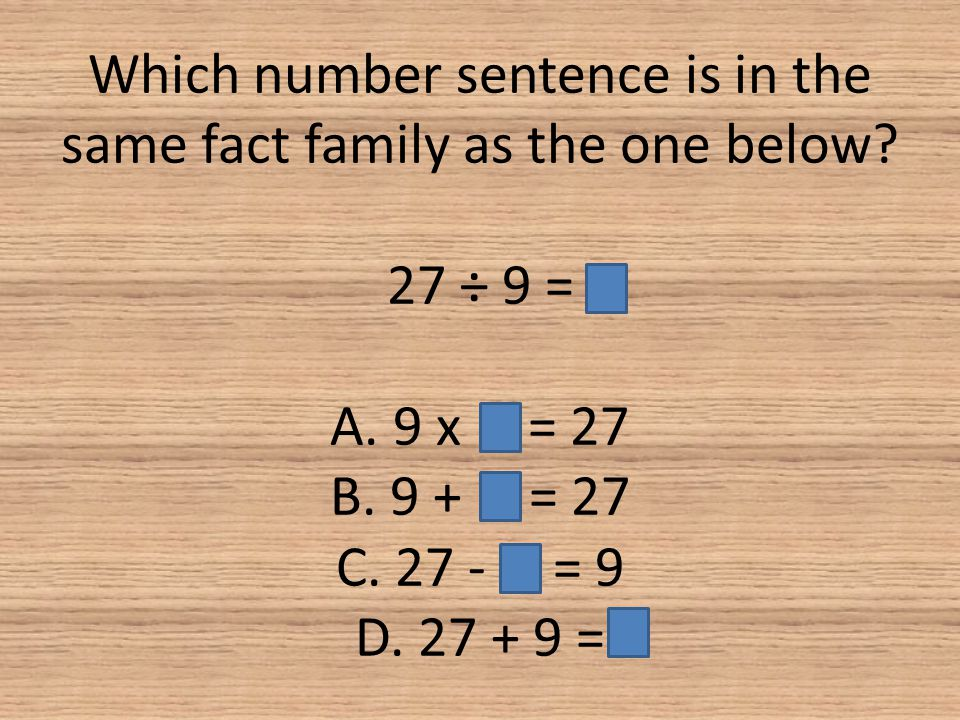 Which number sentence is in the same fact family as the one below? 27 ÷ 9 = A. 9 x = 27 B. 9 + = 27 C. 27 - = 9 D. 27 + 9 =