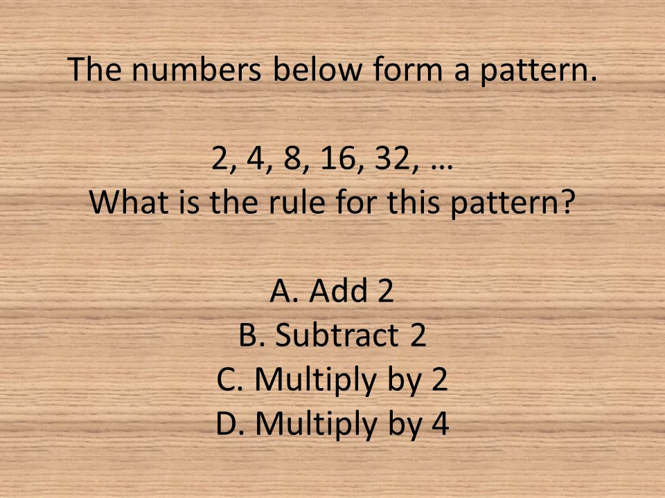 The numbers below form a pattern. 2, 4, 8, 16, 32, … What is the rule for this pattern? A. Add 2 B. Subtract 2 C. Multiply by 2 D. Multiply by 4