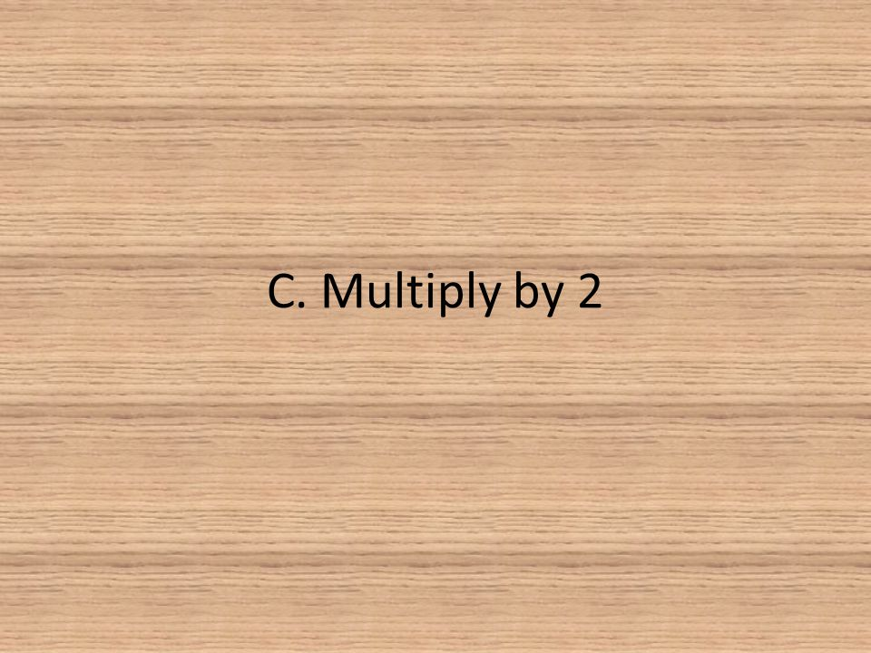 C. Multiply by 2