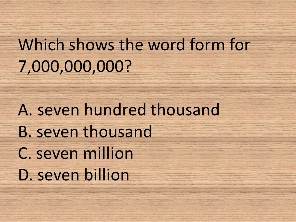 Which shows the word form for 7,000,000,000? A. seven hundred thousand B. seven thousand C. seven million D. seven billion