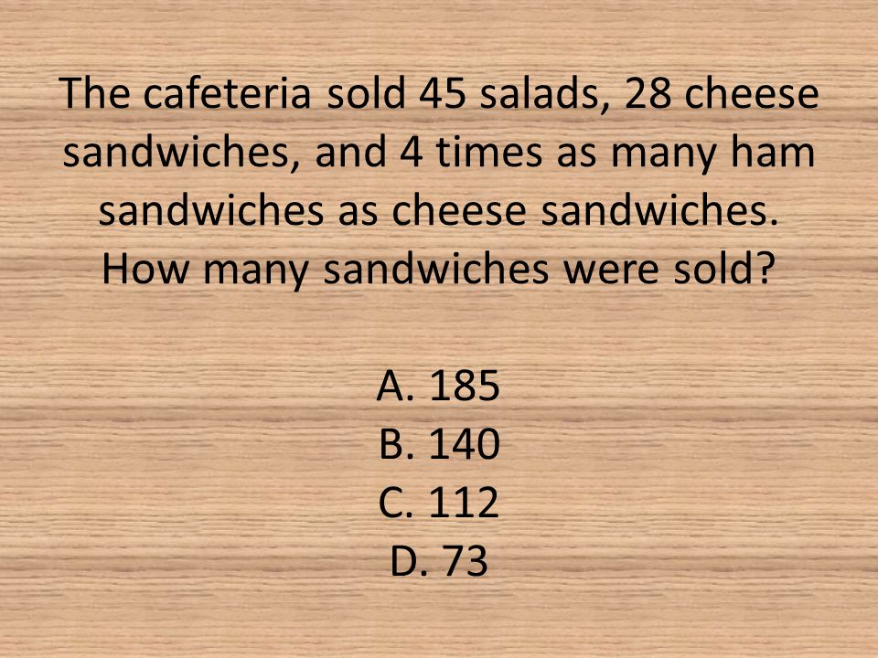 The cafeteria sold 45 salads, 28 cheese sandwiches, and 4 times as many ham sandwiches as cheese sandwiches. How many sandwiches were sold? A. 185 B.