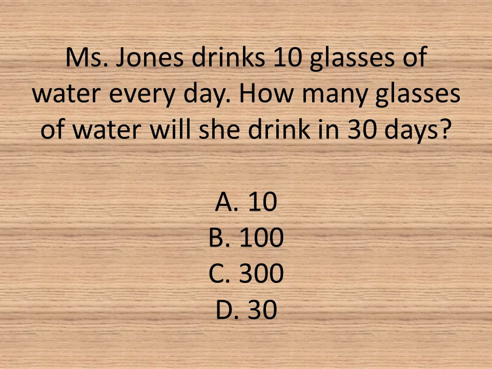 Ms. Jones drinks 10 glasses of water every day. How many glasses of water will she drink in 30 days? A. 10 B. 100 C. 300 D. 30