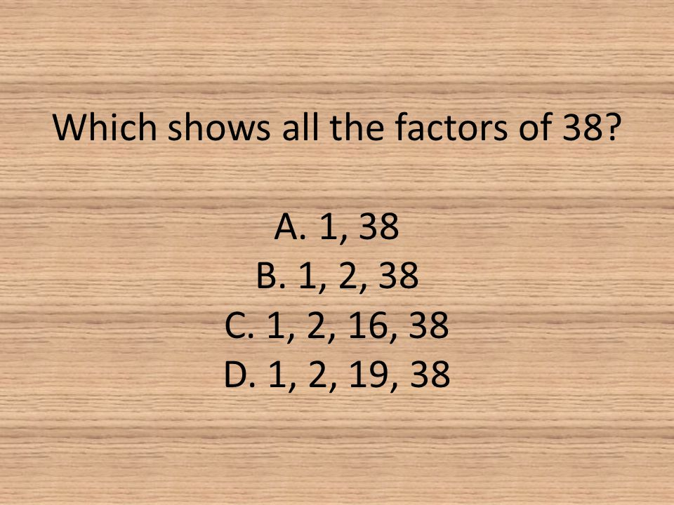 Which shows all the factors of 38? A. 1, 38 B. 1, 2, 38 C. 1, 2, 16, 38 D. 1, 2, 19, 38